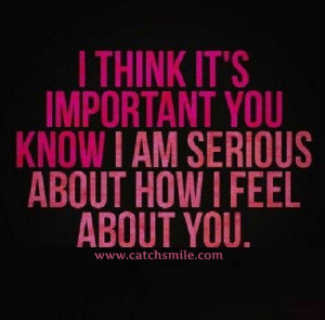 ... Think It is Important You Know I Am Serious About How I Feel About You