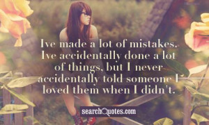 Ive made a lot of mistakes. Ive accidentally done a lot of things, but ...