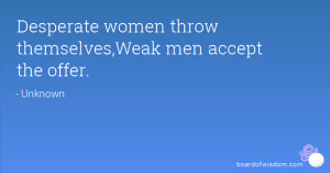 Desperate women throw themselves,Weak men accept the offer.