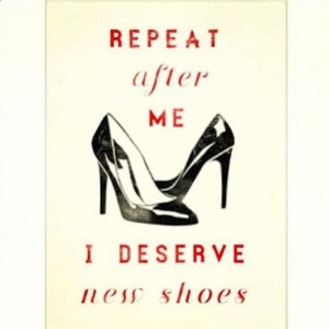 Yes, I do deserve new shoes! #shoe #quotes #fashion ...