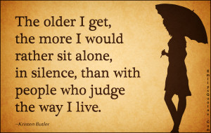 The older I get, the more I would rather sit alone, in silence, than ...