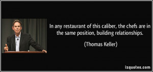... are in the same position, building relationships. - Thomas Keller
