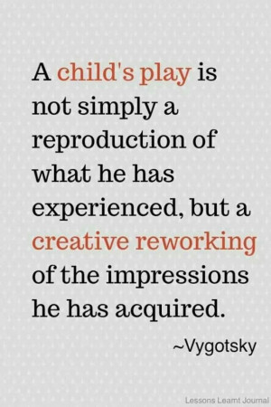 Childs play is creative reworking of experiences - Vygotsky