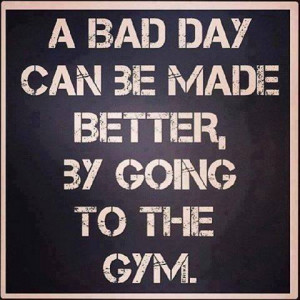 bad day can be made better by going to the GYM