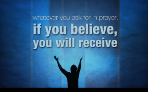 If you believe, you will receive whatever you ask for in prayer ...