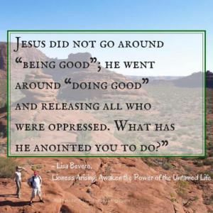 "Jesus did not go around ""being good""; he went around ""doing good ..."