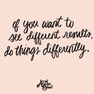 ... Part 7: If You Want to See Different Results, Do Things Differently