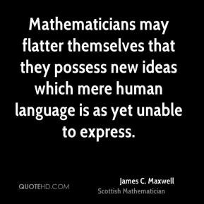 James C. Maxwell - Mathematicians may flatter themselves that they ...