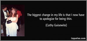 The biggest change in my life is that I now have to apologize for ...