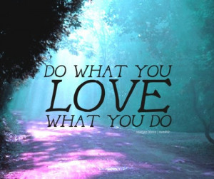 marian16rox:Do what you love. Love what you do.