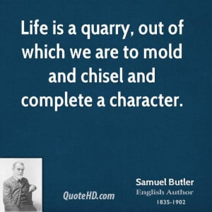 Life is a quarry, out of which we are to mold and chisel and complete ...