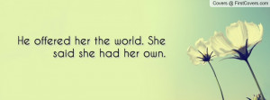 he offered her the world. she said she had her own. , Pictures