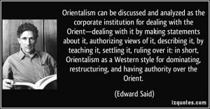 ... teaching it, settling it, ruling over it: in short, Orientalism as a