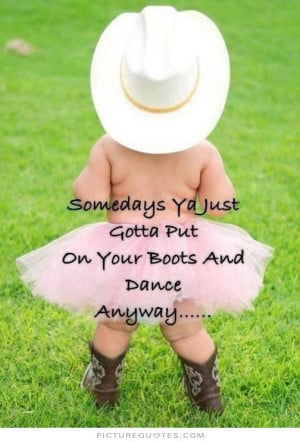 ... ya just gotta put on your boots and dance anyway Picture Quote #1