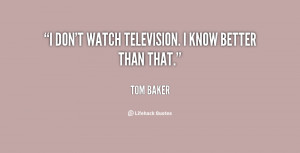 quote-Tom-Baker-i-dont-watch-television-i-know-better-127687.png