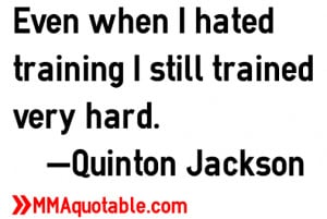 Even when I hated training I still trained very hard. —Quinton ...
