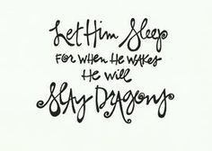 Let Him Sleep, For When He Wakes, He Will Slay Dragons