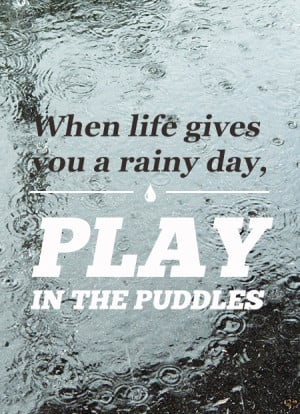 ... -life-gives-you-a-rainy-day-play-in-the-puddles-inspirational-quote
