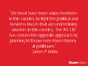 We must have more union members in this country to fight the political ...