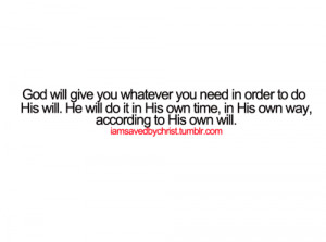 God will give you whatever you need in order to do his will. He will ...