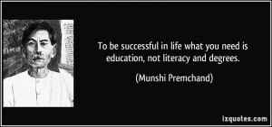 ... you need is education, not literacy and degrees. - Munshi Premchand