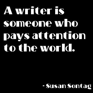 Susan Sontag: a writer is someone who pays attention to the world ...