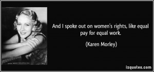 And I spoke out on women's rights, like equal pay for equal work ...