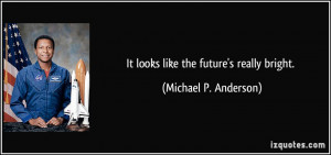 It looks like the future's really bright. - Michael P. Anderson
