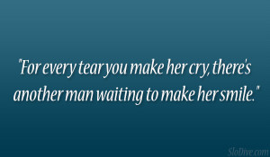 For every tear you make her cry, there's another man waiting to make ...