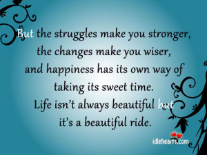 But the struggles make you stronger, the changes make you wiser,
