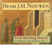 ... Burning Hearts: A Meditation on the Eucharistic Life by Henri Nouwen