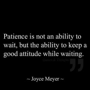 Patience is not an ability to wait, but the ability to keep a good ...