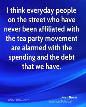 ... tea party movement are alarmed with the spending and the debt that we