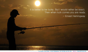 """... is better to be lucky…"""" Ernest Hemingway, The Old Man and the Sea"""