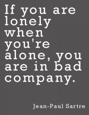 "This Jean-Paul Sartre quote rings true: ""If you are lonely when you ..."