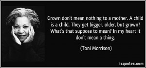 Grown don't mean nothing to a mother. A child is a child. They get ...