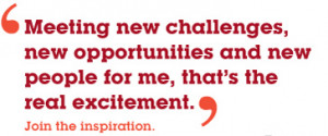 Meeting new challenges, new opportunities and new people for me, that ...