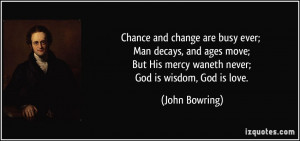 Chance and change are busy ever; Man decays, and ages move; But His ...