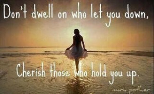 Don't dwell on who let you down, cherish those who hold you up.