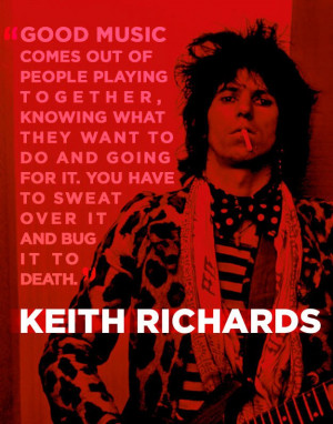 ... it. You have to sweat over it and bug it to death. – Keith Richards