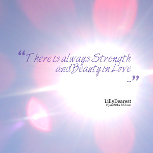 Quotes Picture: there is always strength and beauty in love
