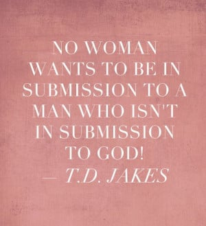 No woman wants to be in submission to a man who isn't in submission to ...