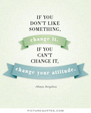 ... change it. If you can't change it, change your attitude Picture Quote