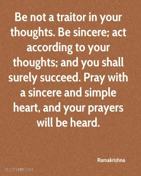 Be not a traitor in your thoughts. Be sincere; act according to your ...