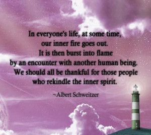 ... for those people who rekindle the inner spirit ~Albert Schweitzer