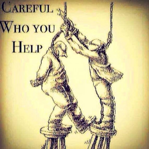 Quote Be careful who you help