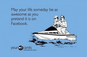 May your life someday be as awesome as you pretend it is on Facebook.