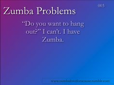 ... said this so many times. It is a good thing my friends like Zumba too