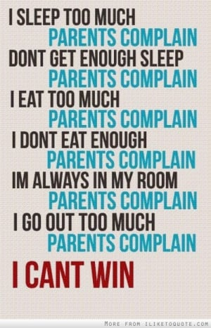 ... always in my room, I go out too much, parents complain. I can't win