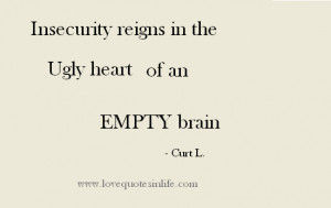 Quotes about life - Insecurity reigns in the Ugly heart of an Empty ...